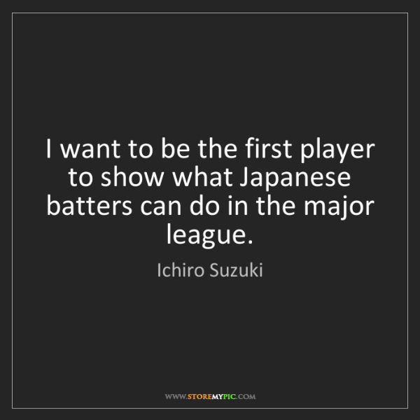 Ichiro Suzuki: I want to be the first player to show what Japanese batters...
