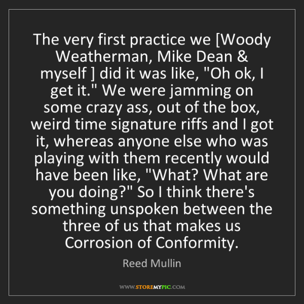 Reed Mullin: The very first practice we [Woody Weatherman, Mike Dean...