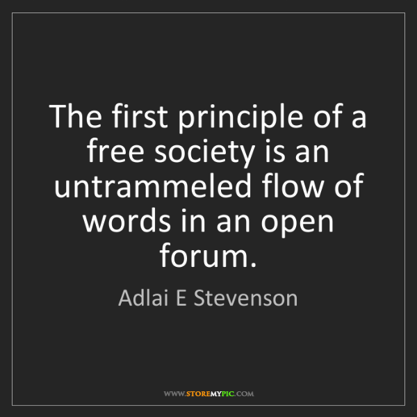 Adlai E Stevenson: The first principle of a free society is an untrammeled...