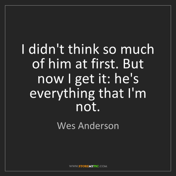 Wes Anderson: I didn't think so much of him at first. But now I get...