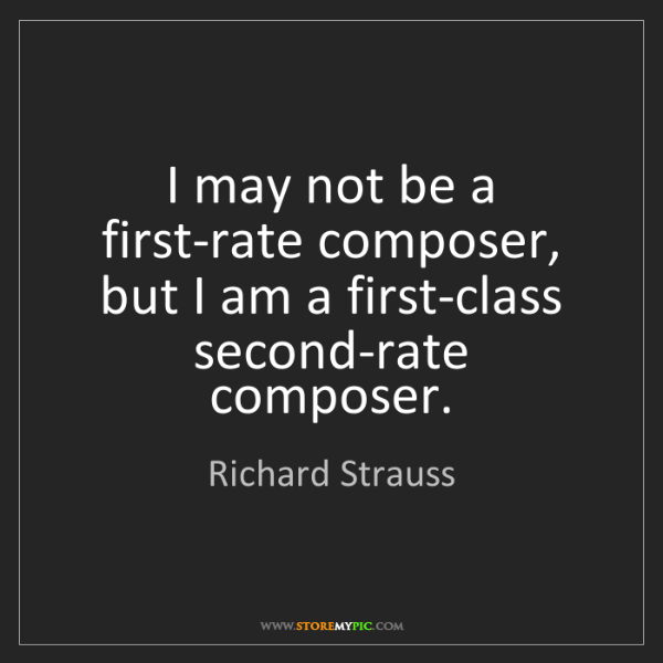 Richard Strauss: I may not be a first-rate composer, but I am a first-class...