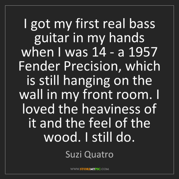 Suzi Quatro: I got my first real bass guitar in my hands when I was...