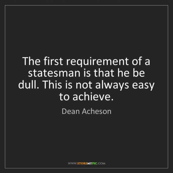 Dean Acheson: The first requirement of a statesman is that he be dull....