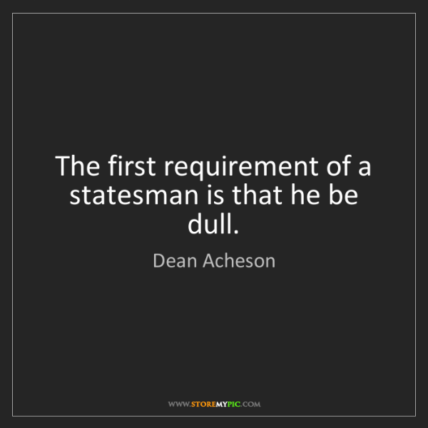Dean Acheson: The first requirement of a statesman is that he be dull.