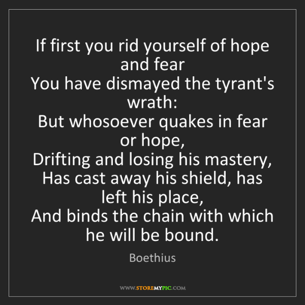 Boethius: If first you rid yourself of hope and fear   You have...