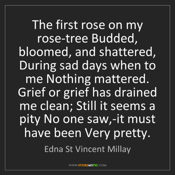 Edna St Vincent Millay: The first rose on my rose-tree Budded, bloomed, and shattered,...