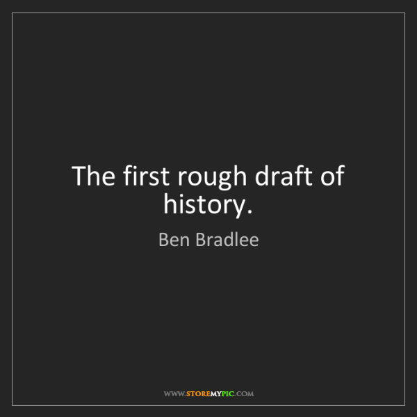 Ben Bradlee: The first rough draft of history.