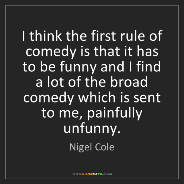 Nigel Cole: I think the first rule of comedy is that it has to be...