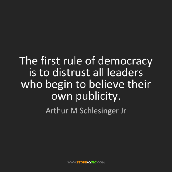Arthur M Schlesinger Jr: The first rule of democracy is to distrust all leaders...