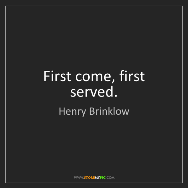 Henry Brinklow: First come, first served.