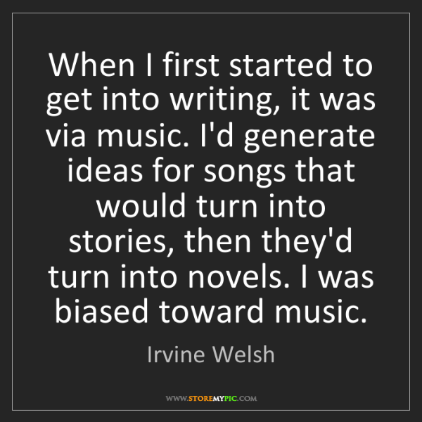 Irvine Welsh: When I first started to get into writing, it was via...