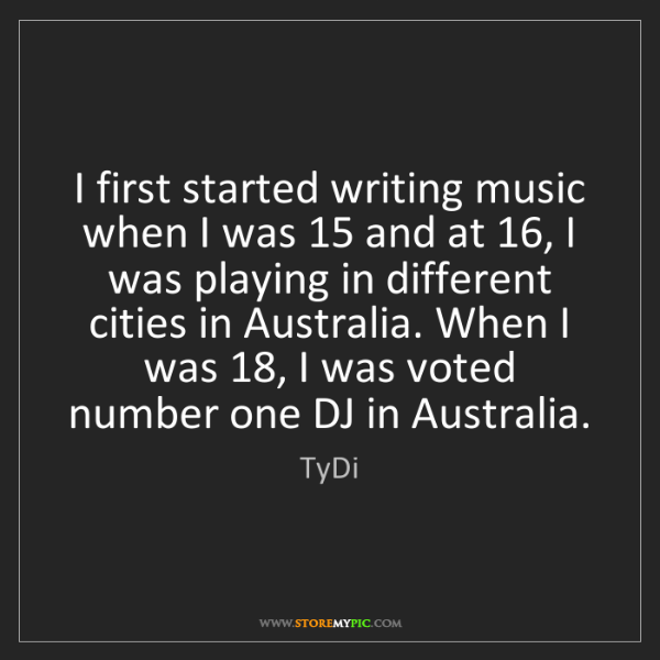 TyDi: I first started writing music when I was 15 and at 16,...