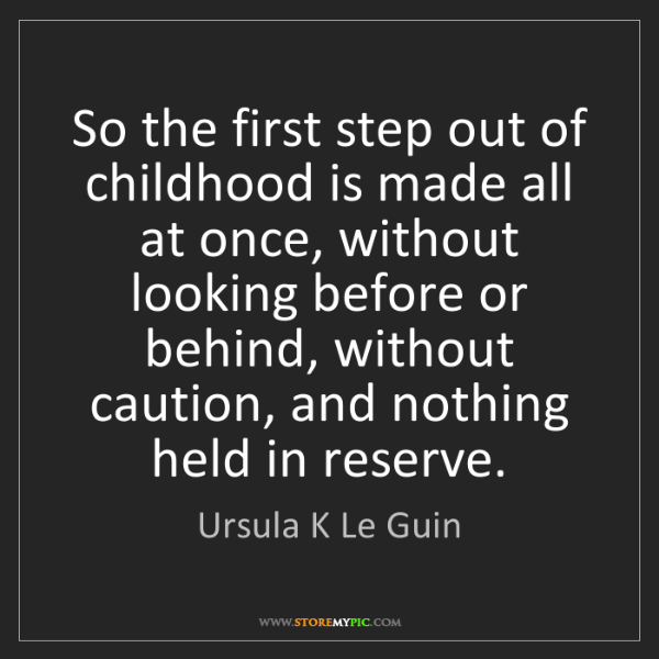 Ursula K Le Guin: So the first step out of childhood is made all at once,...
