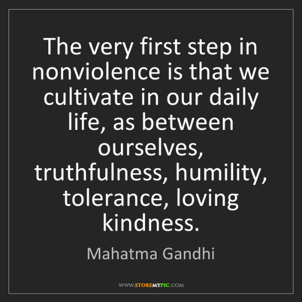 Mahatma Gandhi: The very first step in nonviolence is that we cultivate...