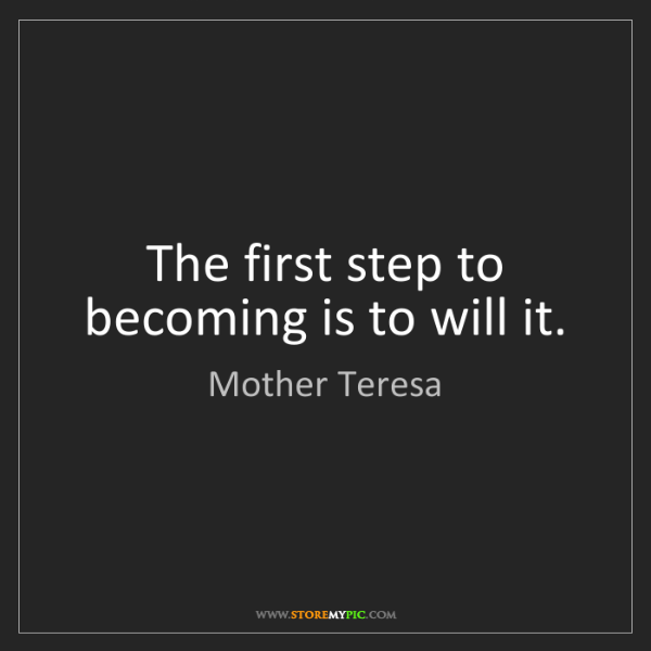 Mother Teresa: The first step to becoming is to will it.