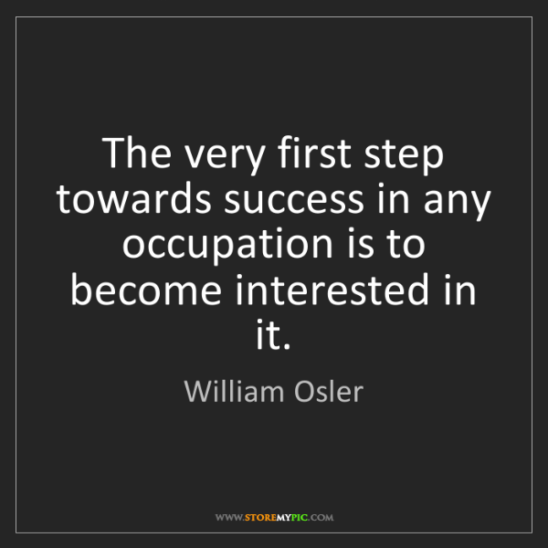 William Osler: The very first step towards success in any occupation...