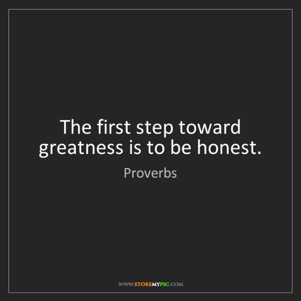 Proverbs: The first step toward greatness is to be honest.