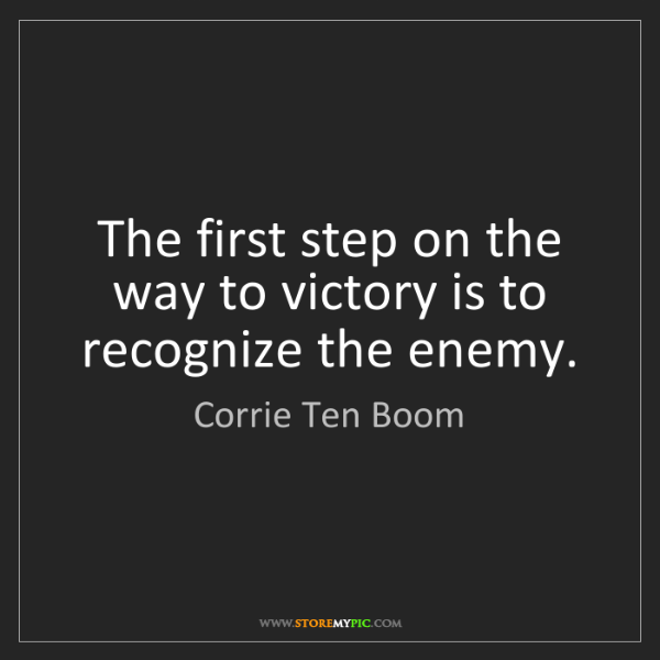 Corrie Ten Boom: The first step on the way to victory is to recognize...