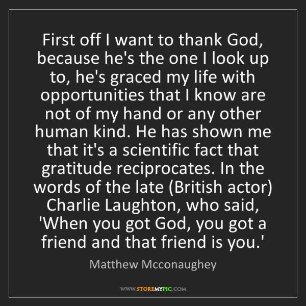 Matthew Mcconaughey: First off I want to thank God, because he's the one I...