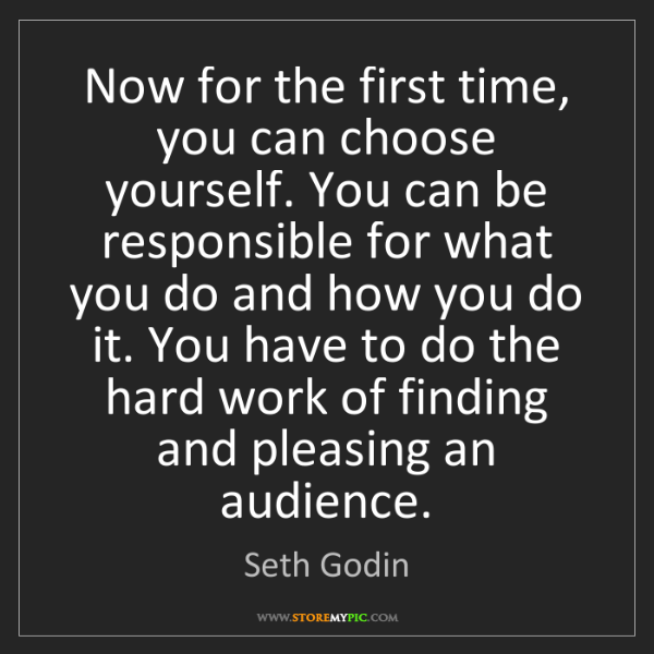 Seth Godin: Now for the first time, you can choose yourself. You...