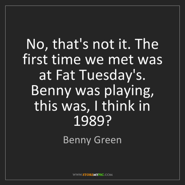 Benny Green: No, that's not it. The first time we met was at Fat Tuesday's....
