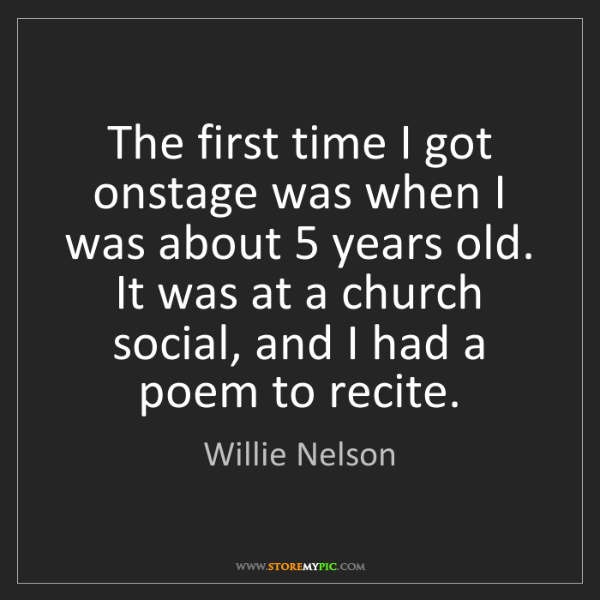 Willie Nelson: The first time I got onstage was when I was about 5 years...