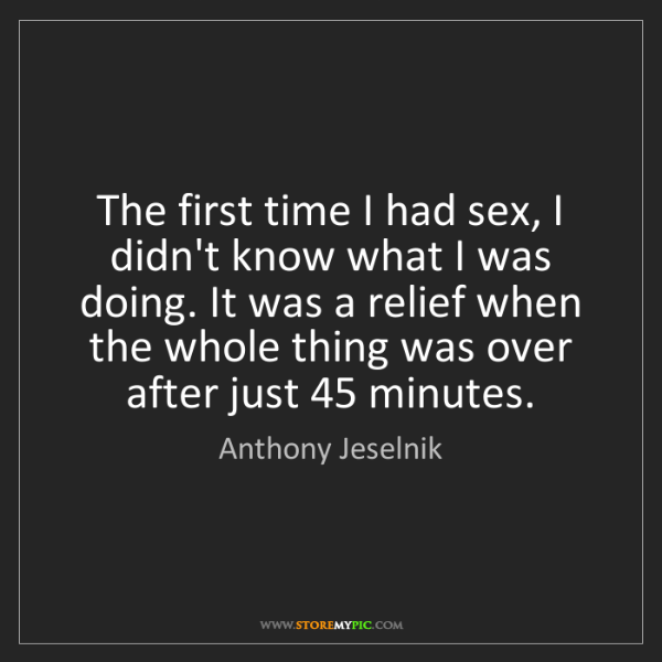Anthony Jeselnik: The first time I had sex, I didn't know what I was doing....