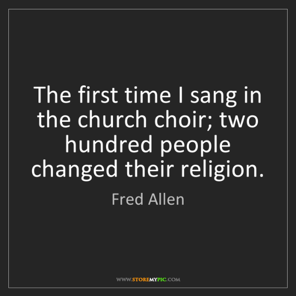 Fred Allen: The first time I sang in the church choir; two hundred...
