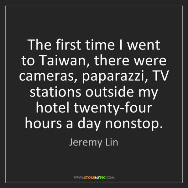 Jeremy Lin: The first time I went to Taiwan, there were cameras,...