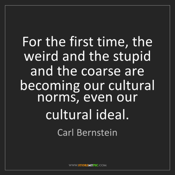 Carl Bernstein: For the first time, the weird and the stupid and the...