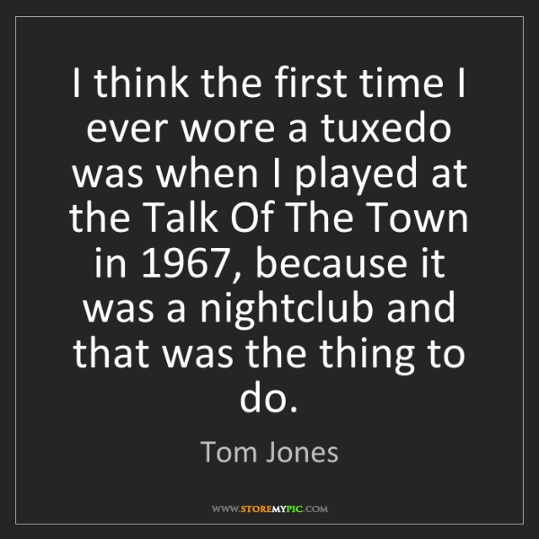 Tom Jones: I think the first time I ever wore a tuxedo was when...