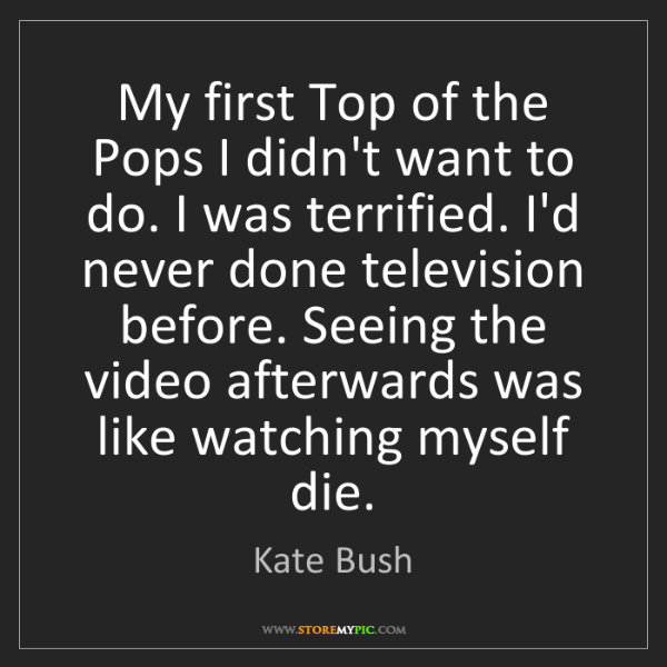 Kate Bush: My first Top of the Pops I didn't want to do. I was terrified....