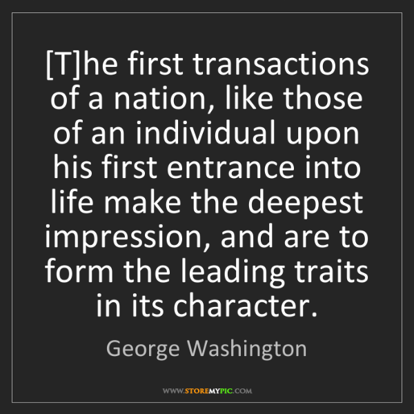 George Washington: [T]he first transactions of a nation, like those of an...