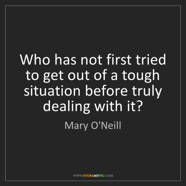 Mary O'Neill: Who has not first tried to get out of a tough situation...