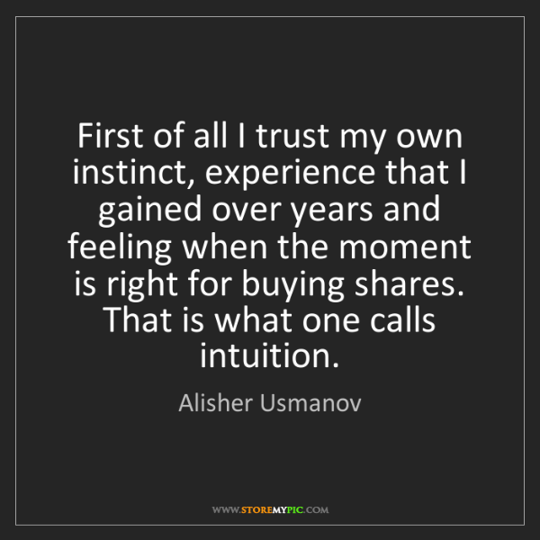 Alisher Usmanov: First of all I trust my own instinct, experience that...