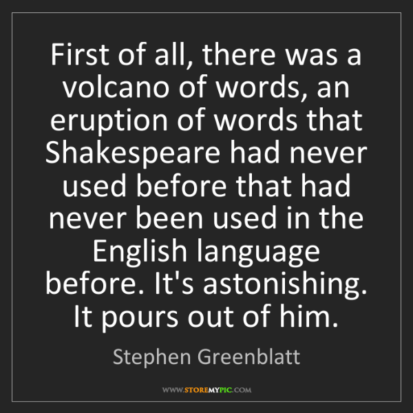 Stephen Greenblatt: First of all, there was a volcano of words, an eruption...