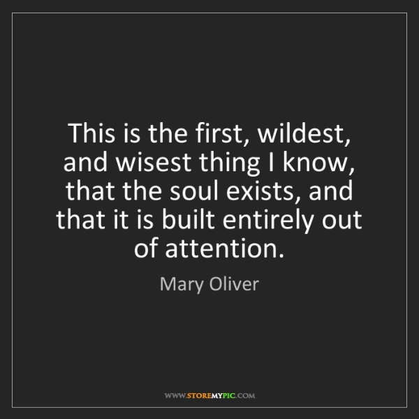 Mary Oliver: This is the first, wildest, and wisest thing I know,...