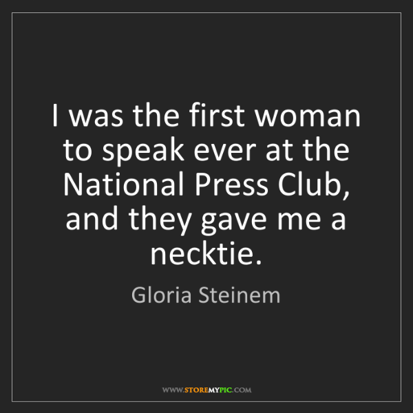 Gloria Steinem: I was the first woman to speak ever at the National Press...