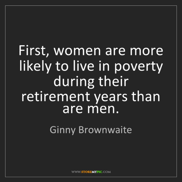Ginny Brownwaite: First, women are more likely to live in poverty during...