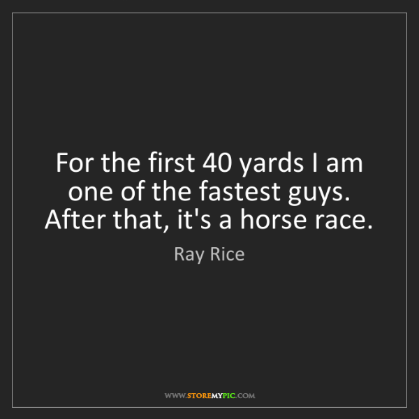Ray Rice: For the first 40 yards I am one of the fastest guys....