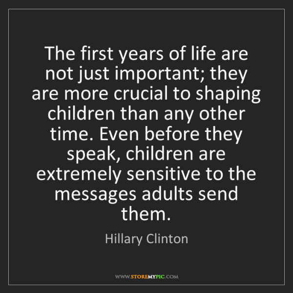 Hillary Clinton: The first years of life are not just important; they...
