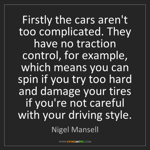 Nigel Mansell: Firstly the cars aren't too complicated. They have no...