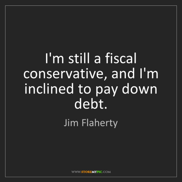 Jim Flaherty: I'm still a fiscal conservative, and I'm inclined to...