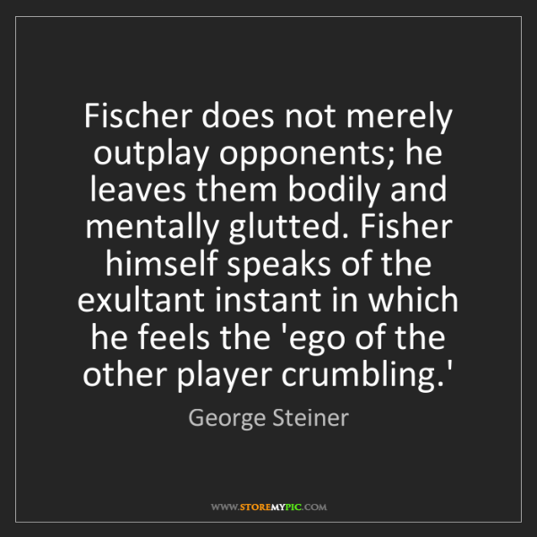 George Steiner: Fischer does not merely outplay opponents; he leaves...