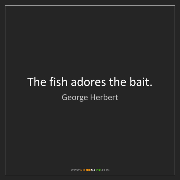 George Herbert: The fish adores the bait.
