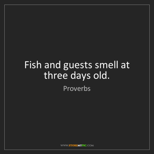 Proverbs: Fish and guests smell at three days old.