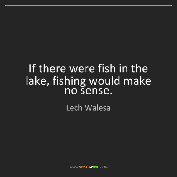Lech Walesa: If there were fish in the lake, fishing would make no...