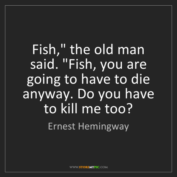 "Ernest Hemingway: Fish,"" the old man said. ""Fish, you are going to have..."