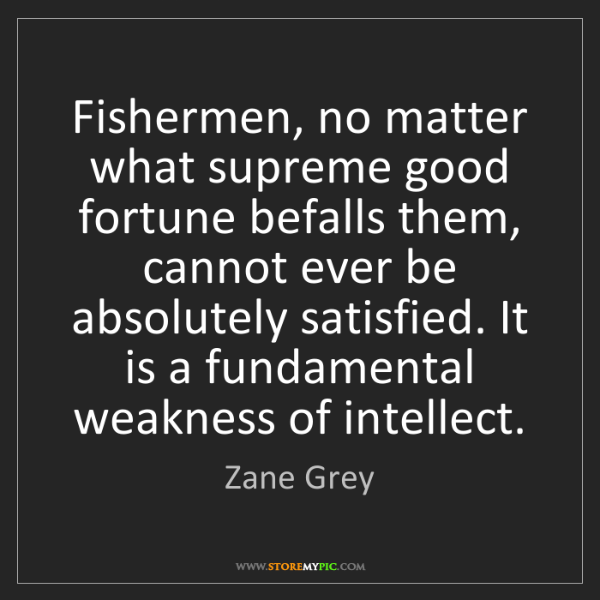 Zane Grey: Fishermen, no matter what supreme good fortune befalls...