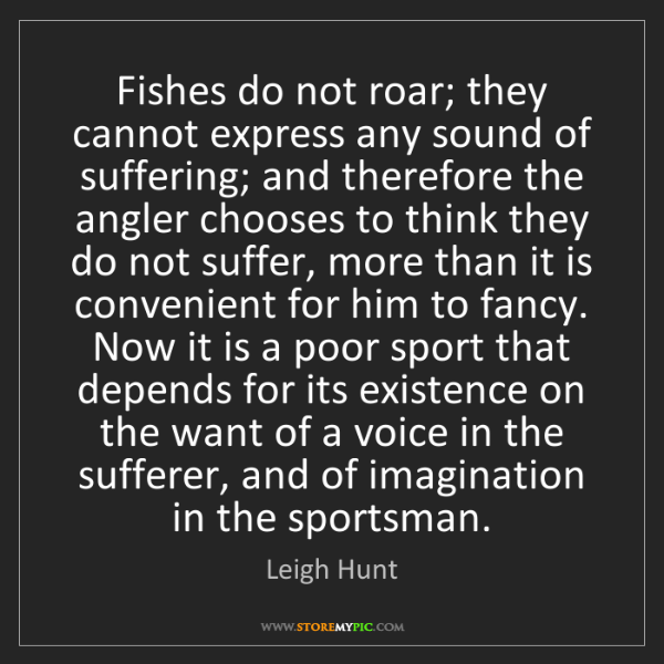 Leigh Hunt: Fishes do not roar; they cannot express any sound of...